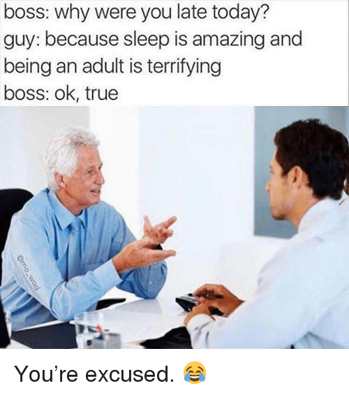 Being an Adult, Gym, and True: boss: why were you late today?  guy: because sleep is amazing and  being an adult is terrifying  boss: ok, true  (a You're excused. 😂