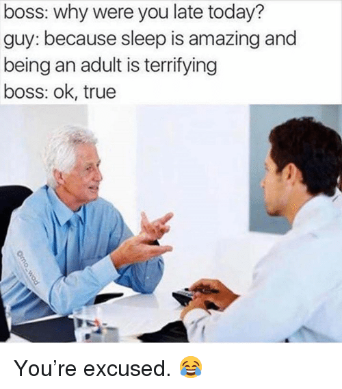 Being an Adult, True, and Today: boss: why were you late today?  guy: because sleep is amazing and  being an adult is terrifying  boss: ok, true You're excused. 😂