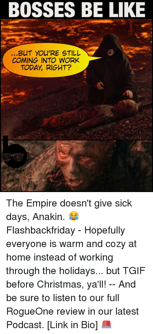 Empire, Memes, and Tgif: BOSSES BE LIKE  BUT YOU'RE STILL  COMING INTO WORK  TODAY RIGHT?  VISION  IG BLERD The Empire doesn't give sick days, Anakin. 😂 Flashbackfriday - Hopefully everyone is warm and cozy at home instead of working through the holidays... but TGIF before Christmas, ya'll! -- And be sure to listen to our full RogueOne review in our latest Podcast. [Link in Bio] 🚨