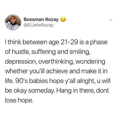 Funny, Life, and Tumblr: Bossman Rozay  @EIJefeRozay  Ithink between age 21-29 is a phase  of hustle, suffering and smiling,  depression, overthinking, wondering  whether you'll achieve and make it in  life. 90's babies hope y'all alright, u will  be okay someday. Hang in there, dont  lose hope.