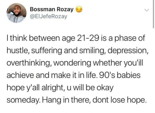 Life, Depression, and Okay: Bossman Rozay  @EIJefeRozay  Ithink between age 21-29 is a phase of  hustle, suffering and smiling, depression,  overthinking, wondering whether you'l  achieve and make it in life. 90's babies  hope y'all alright, u will be okay  someday. Hang in there, dont lose hope.