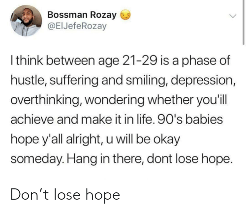 Life, Depression, and Okay: Bossman Rozay  @ElJefeRozay  l think between age 21-29 is a phase of  hustle, suffering and smiling, depression,  overthinking, wondering whether you'il  achieve and make it in life. 90's babies  hope y'all alright, u will be okay  someday. Hang in there, dont lose hope Don't lose hope