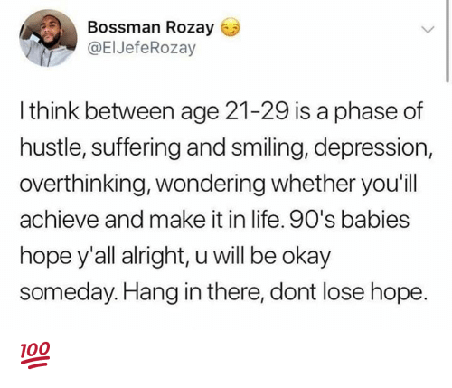 Life, Depression, and Okay: Bossman Rozay  @ElJefeRozay  l think between age 21-29 is a phase of  hustle, suffering and smiling, depression,  overthinking, wondering whether you'ill  achieve and make it in life. 90's babies  hope y'all alright, u will be okay  someday.Hang in there, dont lose hope 💯