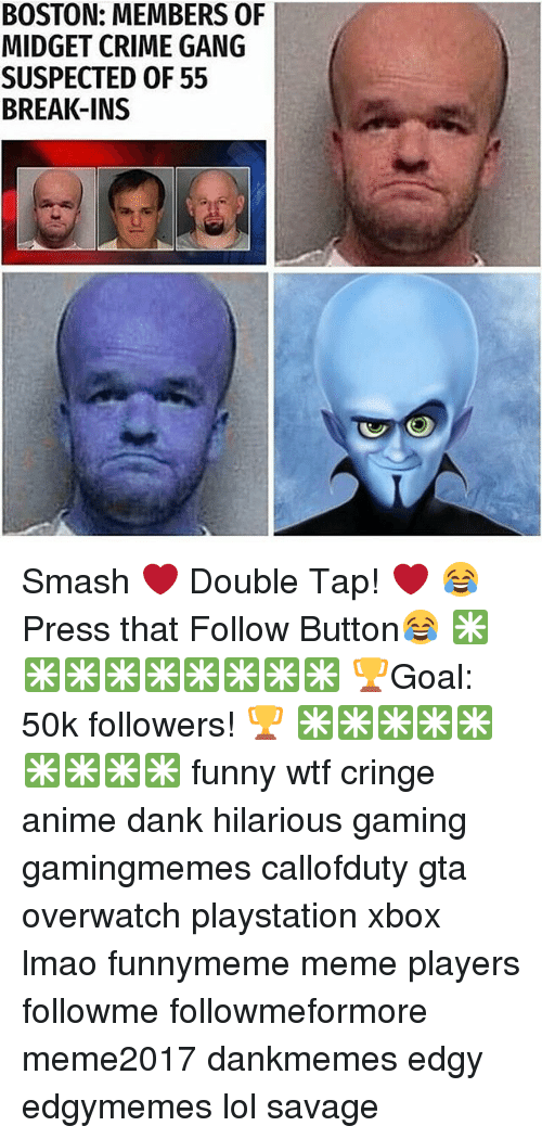 Anime, Crime, and Dank: BOSTON: MEMBERS OF  MIDGET CRIME GANG  SUSPECTED OF 55  BREAK-INS Smash ❤ Double Tap! ❤ 😂 Press that Follow Button😂 ✳✳✳✳✳✳✳✳✳ 🏆Goal: 50k followers! 🏆 ✳✳✳✳✳✳✳✳✳ funny wtf cringe anime dank hilarious gaming gamingmemes callofduty gta overwatch playstation xbox lmao funnymeme meme players followme followmeformore meme2017 dankmemes edgy edgymemes lol savage