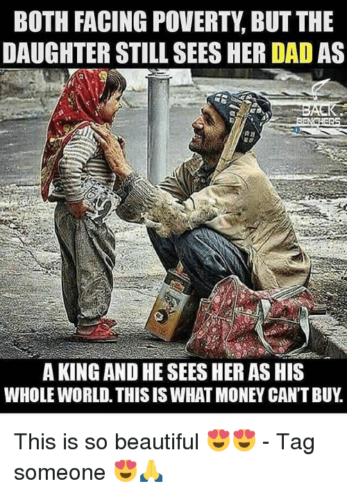 Beautiful, Dad, and Memes: BOTH FACING POVERTY, BUT THE  DAUGHTER STILL SEES HER DAD AS  A KING AND HE SEES HER AS HIS  WHOLE WORLD. THIS IS WHAT MONEY CAN'T BUY This is so beautiful 😍😍 - Tag someone 😍🙏