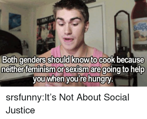 Feminism, Hungry, and Tumblr: Both genders should knowto cook because  either feminism or Sexism aregoing to help  you when youre hungry srsfunny:It's Not About Social Justice