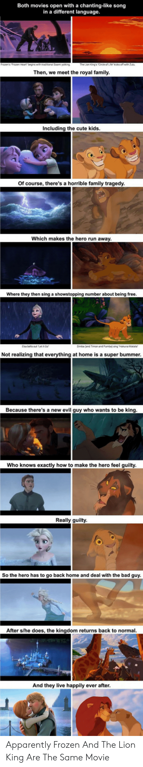 """Apparently, Bad, and Cute: Both movies open with a chanting-like song  in a different language.  The Lion King's Circle of Life kicks off with Zulu  Then, we meet the royal family.  Including the cute kids.  Of course, there's a horrible family tragedy.  Which makes the hero run away.  Where they then sing a showstopping number about being free.  Elsa belts out """"Let IR Go  Simba (and Timon and Pumba) sing """"Hakuna Matata  Not realizing that everything at home is a super bummer.  Because there's a new evil guy who wants to be king.  Who knows exactly how to make the hero feel guilty.  Really guilty  So the hero has to go back home and deal with the bad guy.  After s/he does, the kingdom returns back to normal.  And they live happily ever after. Apparently Frozen And The Lion King Are The Same Movie"""