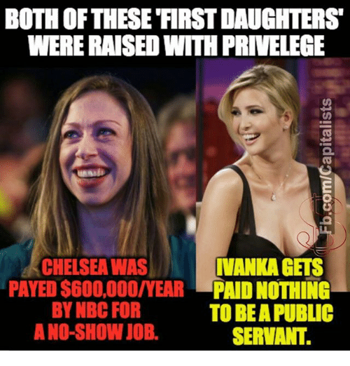 Chelsea, Memes, and 🤖: BOTH OF THESE FIRSTDAUGHTERS  WERE RAISED WITH PRIVELEGE  IVANKAGETS  CHELSEA WAS  PAYED$600,000/YEAR  PAID NOTHING  BY NBC FOR  TO BE A PUBLIC  A NO-SHOW JOB.  SERVANT.