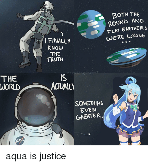 Anime, Nasa, and Justice: BOTH THE  ROUND AND  FLAT EARTHER S  FINALLY  KNOw  THE  TRUTH  THE  WORLD  IS  SOME께NG  EVEN  GREATER.  NASA