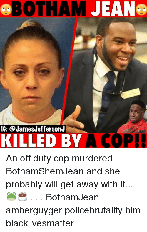 Black Lives Matter, Memes, and 🤖: BOTHAM  IG: @JamesJeffersonJ  KILLED BY A COP An off duty cop murdered BothamShemJean and she probably will get away with it...🐸☕️ . . . BothamJean amberguyger policebrutality blm blacklivesmatter
