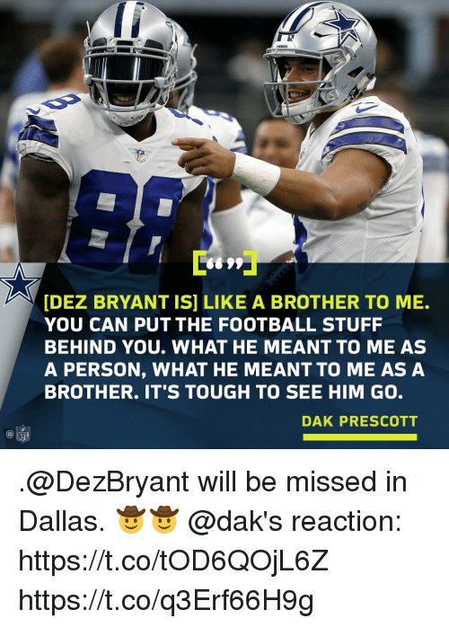 Dez Bryant, Football, and Memes: BOTS  S699  [DEZ BRYANT IS] LIKE A BROTHER TO ME.  YOU CAN PUT THE FOOTBALL STUFF  BEHIND YOU. WHAT HE MEANT TO ME AS  A PERSON, WHAT HE MEANT TO ME AS A  BROTHER. IT'S TOUGH TO SEE HIM GO.  DAK PRESCOTT  NFL .@DezBryant will be missed in Dallas. 🤠🤠  @dak's reaction: https://t.co/tOD6QOjL6Z https://t.co/q3Erf66H9g