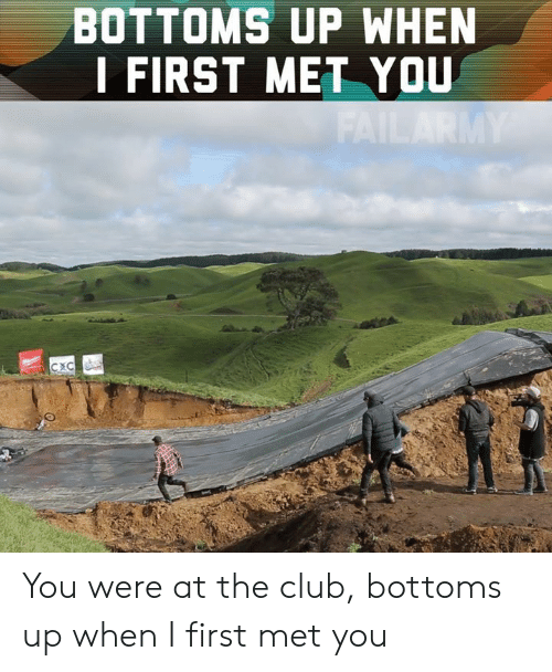 Club, Memes, and 🤖: BOTTOMS UP WHEN  I FIRST MET YOU You were at the club, bottoms up when I first met you