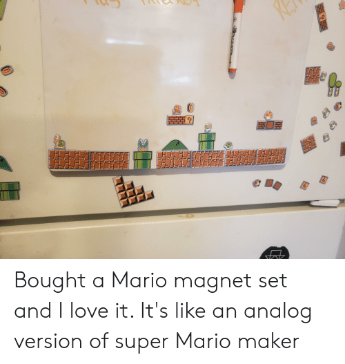 Love, Super Mario, and Mario: Bought a Mario magnet set and I love it. It's like an analog version of super Mario maker