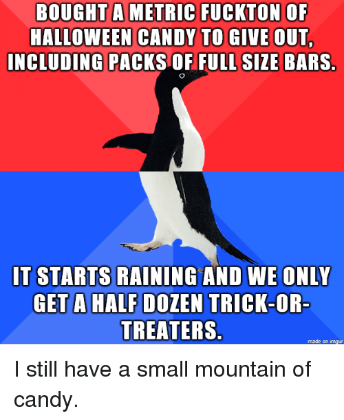 Candy, Halloween, and Imgur: BOUGHT  A  METRIC  FUCKTON  OF  HALLOWEEN CANDY TO GIVE OUT  INCLUDING PACKS OF FULL SIZE BARS  IT STARTS RAINING AND WE ONLY  GETA HALF DOZEN TRICK-OR  TREATERS  made on imgur I still have a small mountain of candy.
