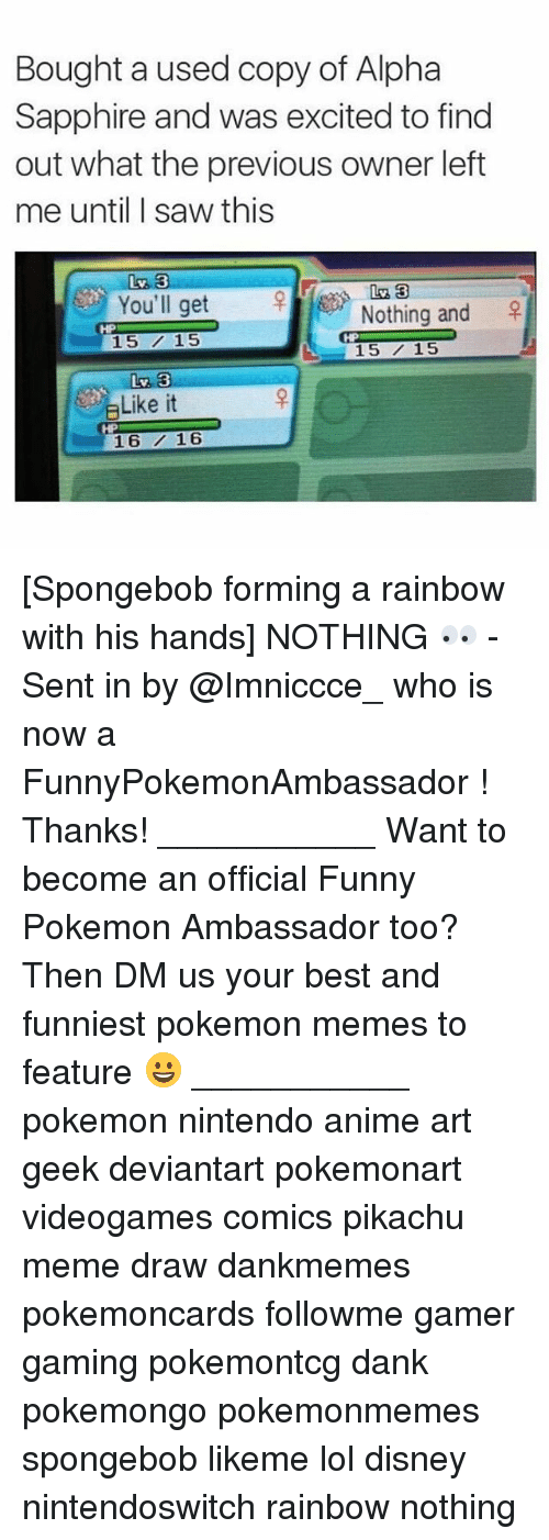 Anime, Dank, and Disney: Bought a used copy of Alpha  Sapphire and was excited to find  out what the previous owner left  me until I saw this  Liv 33  You'll get  Nothing and  15 15  L 15 15  Like it  16 16 [Spongebob forming a rainbow with his hands] NOTHING 👀 - Sent in by @Imniccce_ who is now a FunnyPokemonAmbassador ! Thanks! ___________ Want to become an official Funny Pokemon Ambassador too? Then DM us your best and funniest pokemon memes to feature 😀 ___________ pokemon nintendo anime art geek deviantart pokemonart videogames comics pikachu meme draw dankmemes pokemoncards followme gamer gaming pokemontcg dank pokemongo pokemonmemes spongebob likeme lol disney nintendoswitch rainbow nothing