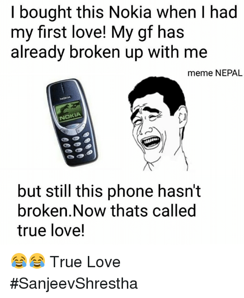 Love, Meme, and Memes: bought this Nokia when I had  my first love! My gf has  already broken up with me  meme NEPAL  NOKIA  but still this phone hasn't  broken. Now thats called  true love! 😂😂 True Love  #SanjeevShrestha