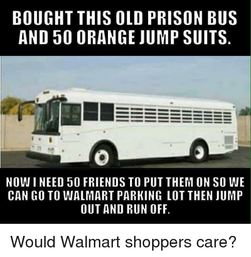 Friends, Run, and Walmart: BOUGHT THIS OLD PRISON BUS  AND 50 0RANGE JUMP SUITS  NOWI NEED 50 FRIENDS TO PUT THEM ON SO WE  CAN GO TO WALMART PARKING LOT THEN JUMP  OUT AND RUN OFF Would Walmart shoppers care?