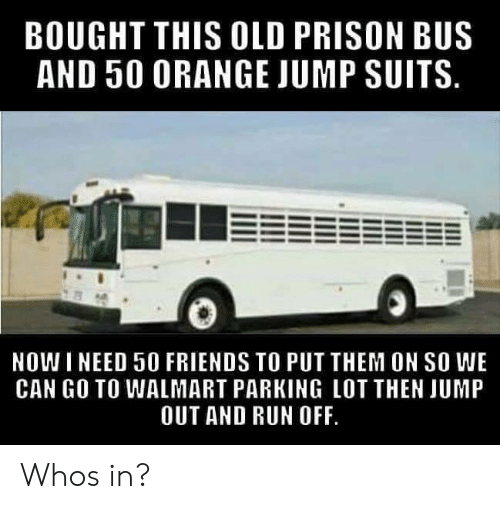 Friends, Run, and Walmart: BOUGHT THIS OLD PRISON BUS  AND 50 0RANGE JUMP SUITS  NOWI NEED 50 FRIENDS TO PUT THEM ON SO WE  CAN GO TO WALMART PARKING LOT THEN JUMP  OUT AND RUN OFF Whos in?