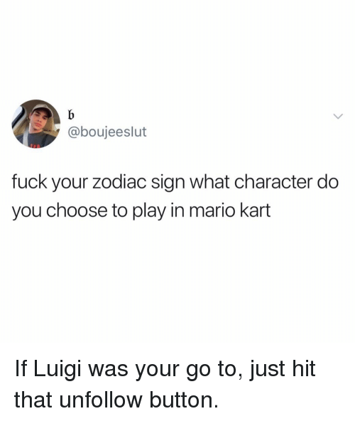 Funny, Mario Kart, and Mario: @boujeeslut  fuck your zodiac sign what character do  you choose to play in mario kart If Luigi was your go to, just hit that unfollow button.