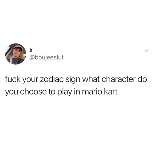 Mario Kart, Mario, and Fuck: @boujeeslut  fuck your zodiac sign what character do  you choose to play in mario kart