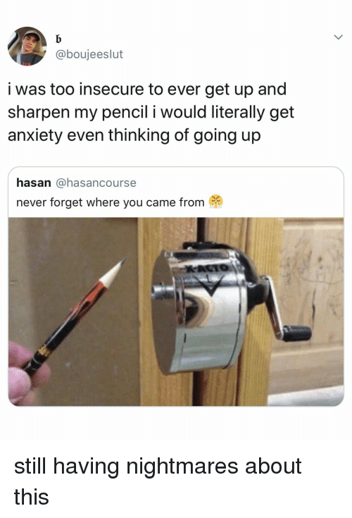 Anxiety, Relatable, and Never: @boujeeslut  i was too insecure to ever get up and  sharpen my pencil i would literally get  anxiety even thinking of going up  hasan @hasancourse  never forget where you came from still having nightmares about this