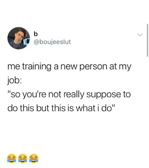 "Memes, 🤖, and Job: @boujeeslut  me training a new person at my  job  ""so you're not really suppose to  do this but this is what i do"" 😂😂😂"