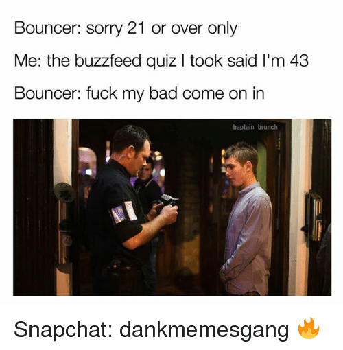 Memes, 🤖, and Brunch: Bouncer: sorry 21 or over only  Me: the buzzfeed quiz l took said l'm 43  Bouncer: fuck my bad come on in  baptain brunch Snapchat: dankmemesgang 🔥
