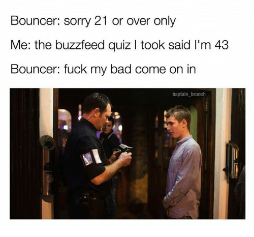 Memes, 🤖, and Brunch: Bouncer: sorry 21 or over only  Me: the buzzfeed quiz l took said l'm 43  Bouncer: fuck my bad come on in  baptain brunch