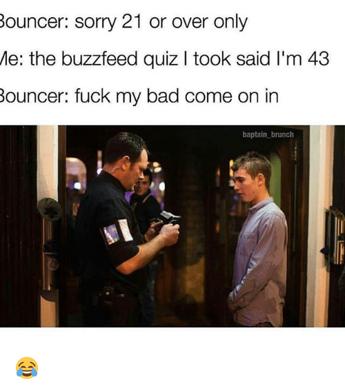 Funny, Brunch, and My Bad: Bouncer: sorry 21 or over only  Me: the buzzfeed quiz l took said l'm 43  Bouncer: fuck my bad come on in  baptain brunch 😂