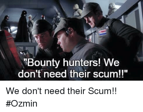 Bounty Hunters! We Don't Need Their Scum!! We Don't Need