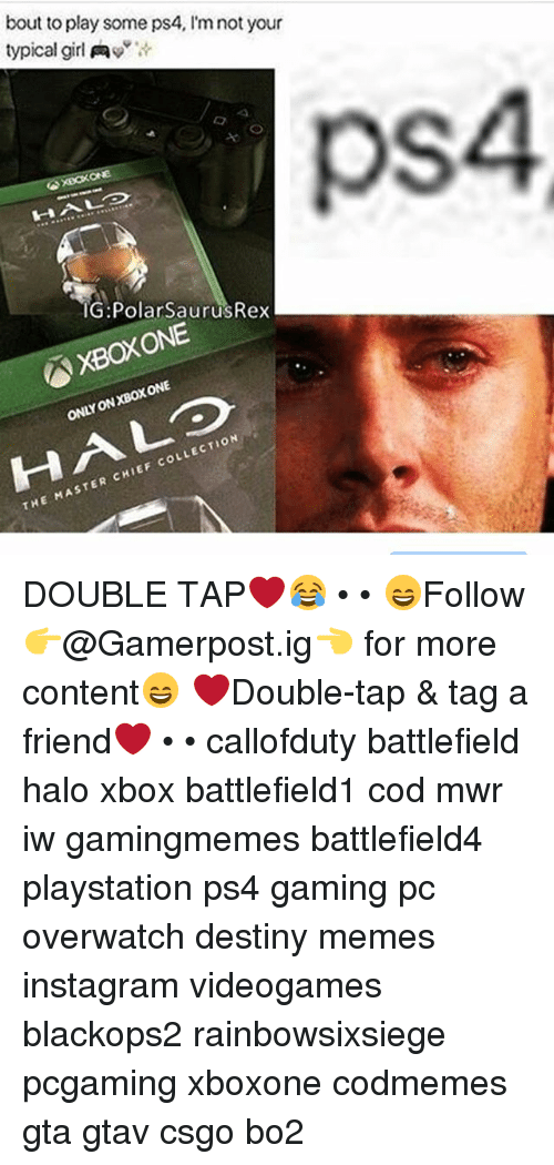 Destiny, Halo, and Instagram: bout to play some ps4, l'm not your  typical girl Aw  XBOXONE  IG: Polar SaurusRex  ONE  ONLY LECTION  CHIEF coL  THE MASTER DOUBLE TAP❤️😂 • • 😄Follow 👉@Gamerpost.ig👈 for more content😄 ❤Double-tap & tag a friend❤ • • callofduty battlefield halo xbox battlefield1 cod mwr iw gamingmemes battlefield4 playstation ps4 gaming pc overwatch destiny memes instagram videogames blackops2 rainbowsixsiege pcgaming xboxone codmemes gta gtav csgo bo2