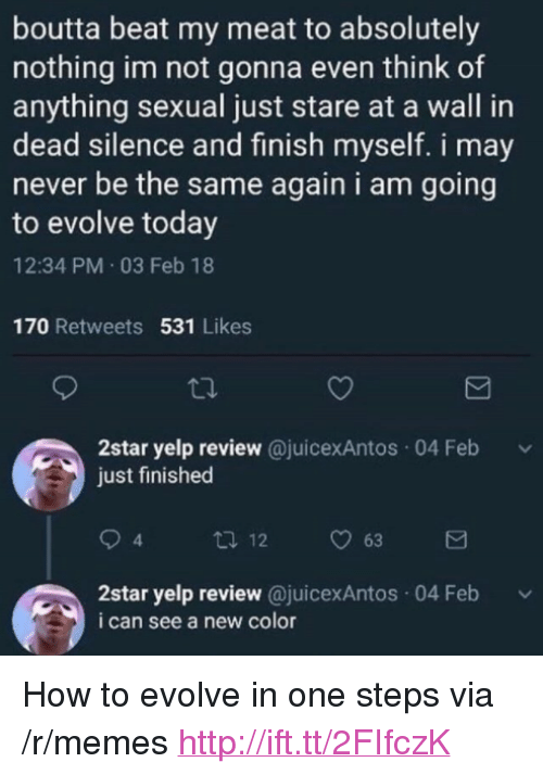 """Memes, Evolve, and How To: boutta beat my meat to absolutely  nothing im not gonna even think of  anything sexual just stare at a wall in  dead silence and finish myself. i may  never be the same again i am going  to evolve today  12:34 PM 03 Feb 18  170 Retweets 531 Likes  2star yelp review @juicexAntos 04 Feb  just finished  4  2star yelp review @juicexAntos 04 Feb  i can see a new color <p>How to evolve in one steps via /r/memes <a href=""""http://ift.tt/2FIfczK"""">http://ift.tt/2FIfczK</a></p>"""
