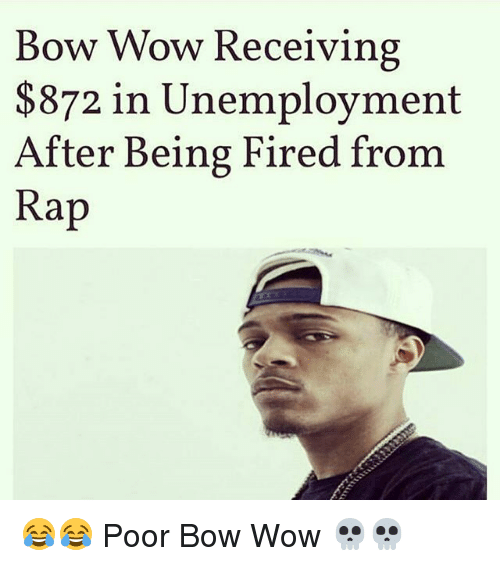Memes, Rap, and Wow: Bow Wow Receiving  $872 in Unemployment  fter Being Fired from  Rap 😂😂 Poor Bow Wow 💀💀