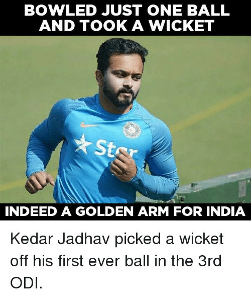 Memes, Indeed, and India: BOWLED JUST ONE BALL  AND TOOK A WICKET  St  INDEED A GOLDEN ARM FOR INDIA Kedar Jadhav picked a wicket off his first ever ball in the 3rd ODI.