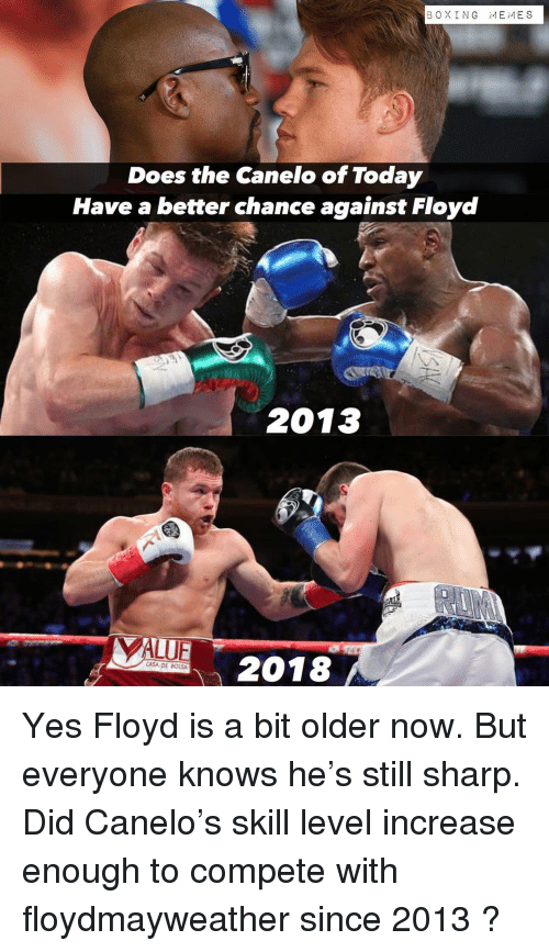 Boxing, Memes, and Today: BOXING MEMES  Does the Canelo of Today  Have a better chance against Floyd  2013  2018  CASA DE BOLSA Yes Floyd is a bit older now. But everyone knows he's still sharp. Did Canelo's skill level increase enough to compete with floydmayweather since 2013 ?