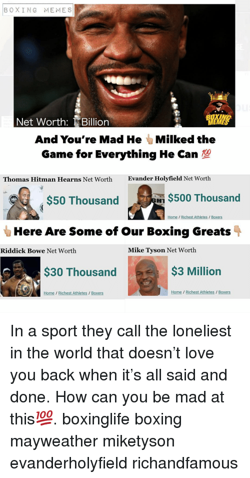 Boxing, Love, and Mayweather: BOXING MEMES  Net Worth: Billion  And You're Mad He Milked the  Game for Everything He Can  Thomas Hitman Hearns Net Worth  Evander Holyfield Net Worth  $50 Thousand  $500 Thousand  Home Richest Athletes / Boxers  Here Are Some of our Boxing Greats  Riddick Bowe Net Worth  Mike Tyson Net Worth  $30 Thousand  $3 Million  Home Richest Athletes Boxers  Home Richest Athletes/ Boxers In a sport they call the loneliest in the world that doesn't love you back when it's all said and done. How can you be mad at this💯. boxinglife boxing mayweather miketyson evanderholyfield richandfamous