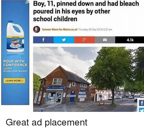 Children, Confidence, and School: Boy, 11, pinned down and had bleach  poured in his eyes by other  school children  Tanveer  Mann for Metro.co.uk Thuday 29 Sea 2018 937 am  4.7k  POUR WITH  CONFIDENCE  CLOROX  PLASHLESS BLEACH  LEARN MORE <p>Great ad placement</p>