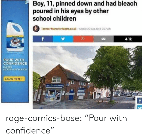 """Children, Confidence, and School: Boy, 11, pinned down and had bleach  poured in his eyes by other  school children  Tanveer Mann for Metro.co.uk Thuday 29 Sep 2015 9.37 am  4.1k  CLOROX  POUR WITH  CONFIDENCE  CLORDX  SPLASH LESS OLEACH  LEARN MORE rage-comics-base:  """"Pour with confidence"""""""