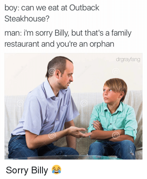 boy can we eat at outback steakhouse man im sorry 3194872 boy can we eat at outback steakhouse? man im sorry billy but