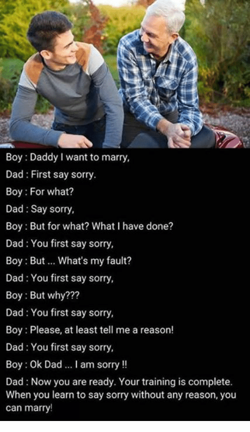 Dad, Memes, and Sorry: Boy: Daddy I want to marry,  Dad: First say sorry.  Boy: For what?  Dad Say sorry,  Boy: But for what? What I have done?  Dad: You first say sorry,  Boy: But.. What's my fault?  Dad You first say sorry,  Boy: But why???  Dad: You first say sorry,  Boy : Please, at least tell me a reason!  Dad: You first say sorry,  Boy: Ok Dad I am sorry!!  Dad: Now you are ready. Your training is complete.  When you learn to say sorry without any reason, you  can marry!