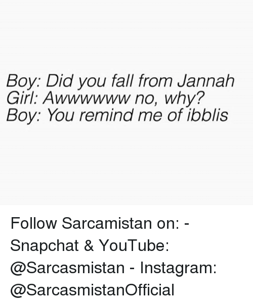 Fall, Instagram, and Memes: Boy: Did you fall from Jannah  Girl. Awwwwww no, why?  Boy: You remind me of ibblis Follow Sarcamistan on: - Snapchat & YouTube: @Sarcasmistan - Instagram: @SarcasmistanOfficial