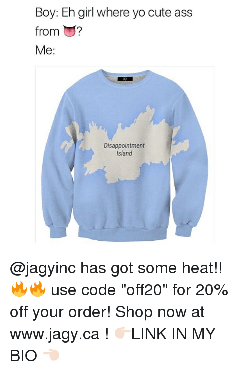 """Ass, Cute, and Memes: Boy: Eh girl where yo cute ass  from ?  Me:  Disappointment  Island @jagyinc has got some heat!! 🔥🔥 use code """"off20"""" for 20% off your order! Shop now at www.jagy.ca ! 👉🏻LINK IN MY BIO 👈🏻"""