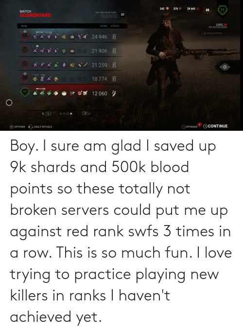 Love, Boy, and Blood: Boy. I sure am glad I saved up 9k shards and 500k blood points so these totally not broken servers could put me up against red rank swfs 3 times in a row. This is so much fun. I love trying to practice playing new killers in ranks I haven't achieved yet.