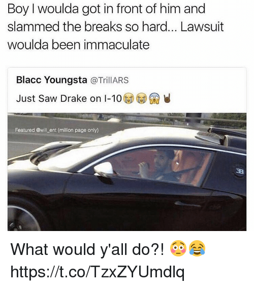 Drake, Saw, and Been: Boy I woulda got in front of him and  slammed the breaks so hard... Lawsuit  woulda been immaculate  Blacc Youngsta  TrillARS  Just saw Drake on I-10  Featured @will ent (million page only) What would y'all do?! 😳😂 https://t.co/TzxZYUmdlq