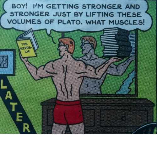 Non Existent Existentialist, Plato, and Boy: BOY! I'M GETTING STRONGER AND  STRONGER JUST BY LIFTING THESE  VOLUMES OF PLATO. WHAT MUSCLES!  THE  REPUB-  LIC