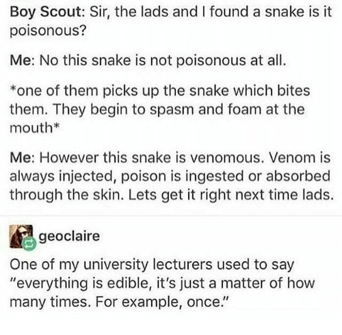 """How Many Times, Snake, and Time: Boy Scout: Sir, the lads and I found a snake is it  poisonous?  Me: No this snake is not poisonous at al  *one of them picks up the snake which bites  them. They begin to spasm and foam at the  mouth*  Me: However this snake is venomous. Venom is  always injected, poison is ingested or absorbed  through the skin. Lets get it right next time lads.  geoclaire  One of my university lecturers used to say  """"everything is edible, it's just a matter of how  many times. For example, once."""""""
