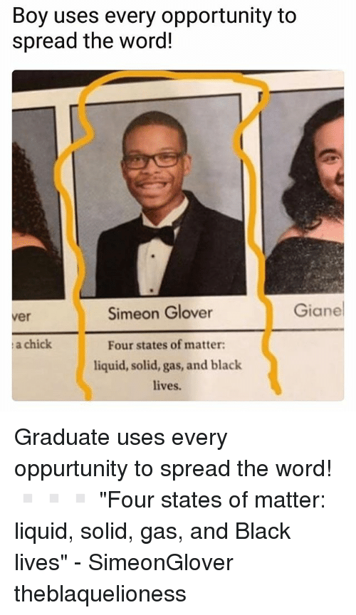 "Memes, Black, and Opportunity: Boy uses every opportunity to  spread the word!  Simeon Glover  Giane  ver  a chick  Four states of matter  liquid, solid, gas, and black  lives. Graduate uses every oppurtunity to spread the word! ▫️▫️▫️ ""Four states of matter: liquid, solid, gas, and Black lives"" - SimeonGlover theblaquelioness"