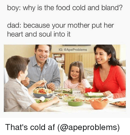 Af, Dad, and Food: boy: why is the food cold and bland?  dad: because your mother put her  heart and soul into it  IG: @Ape Problems That's cold af (@apeproblems)