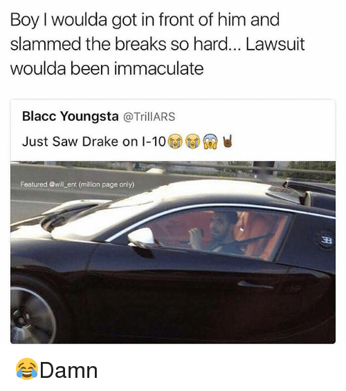 Drake, Memes, and Saw: Boy woulda got in front of him and  slammed the breaks so hard... Lawsuit  woulda been immaculate  Blacc Youngsta  a TrillARS  Just saw Drake on I-10  Featured @will ent (million page only) 😂Damn