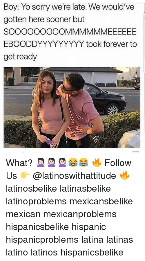 Latinos, Memes, and Sorry: Boy: Yo sorry we're late. We would've  gotten here sooner but  EBOODDYYYYYYYYY took forever to  get ready What? 🤷🏻♀️🤷🏻♀️🤷🏻♀️😂😂 🔥 Follow Us 👉 @latinoswithattitude 🔥 latinosbelike latinasbelike latinoproblems mexicansbelike mexican mexicanproblems hispanicsbelike hispanic hispanicproblems latina latinas latino latinos hispanicsbelike